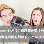 【Amazonせどりで低評価を受けたら?】出品者低評価を削除する2つの方法