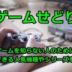 【ゲームせどり】ゲームを知らない人のために転売できる人気機種やシリーズを解説